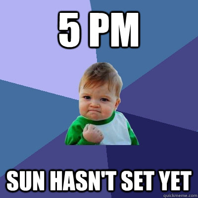 5 pm sun hasnt set yet - Success Kid