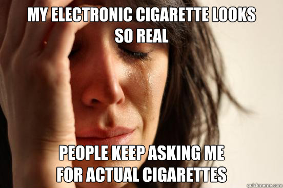 my electronic cigarette looks so real people keep asking me - First World Problems