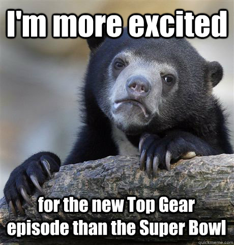 im more excited for the new top gear episode than the super - Confession Bear