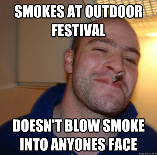 smokes at outdoor festival doesnt blow smoke into anyones f - Good Guy Greg