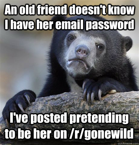 an old friend doesnt know i have her email password ive po - Confession Bear