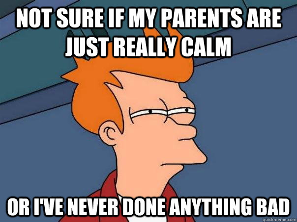 not sure if my parents are just really calm or ive never do - Futurama Fry
