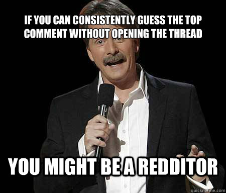 if you can consistently guess the top comment without openin - Foxworthy Redditor
