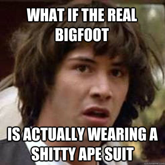 what if the real bigfoot is actually wearing a shitty ape s - conspiracy keanu