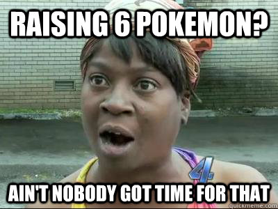 raising 6 pokemon aint nobody got time for that - No Time Sweet Brown