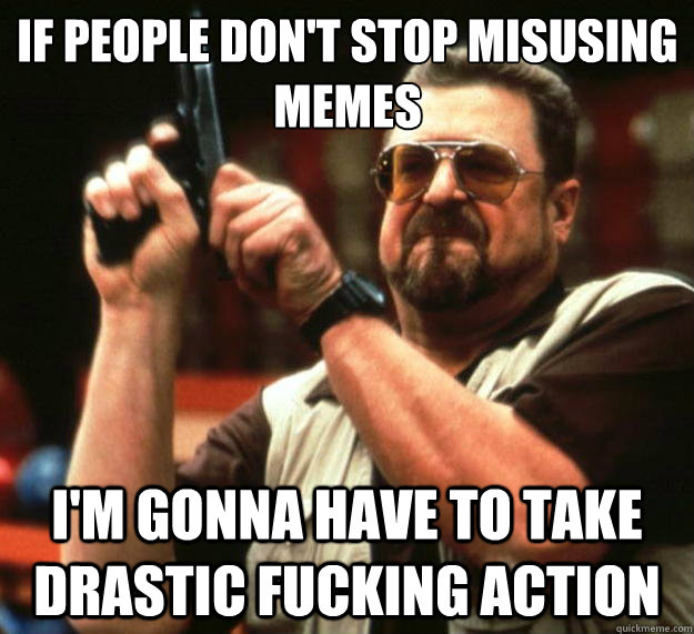 if people dont stop misusing memes im gonna have to take d - Big Lebowski