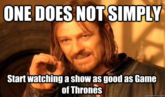 one does not simply start watching a show as good as game of - One Does Not Simply