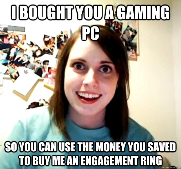 i bought you a gaming pc so you can use the money you saved  - Overly Attached Girlfriend