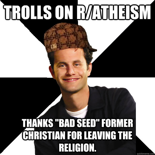 trolls on ratheism thanks bad seed former christian for l - Scumbag Christian