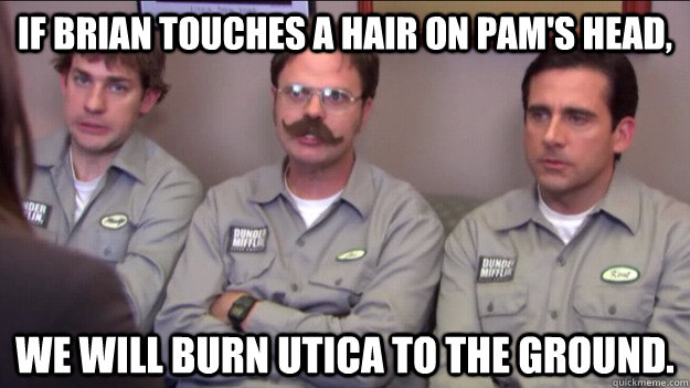 if brian touches a hair on pams head we will burn utica to - Branch warriors