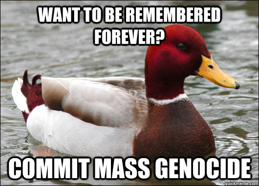 want to be remembered forever commit mass genocide - Malicious Advice Mallard