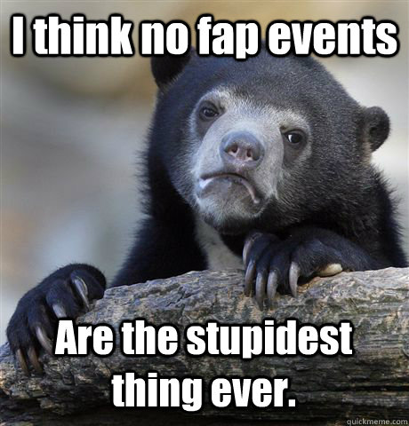 i think no fap events are the stupidest thing ever - Confession Bear