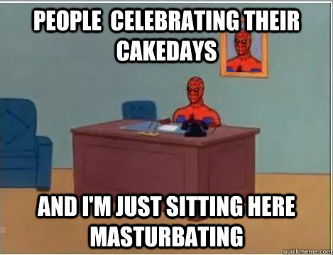 people celebrating their cakedays and im just sitting here - Im just sitting here masturbating