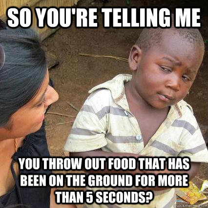so youre telling me you throw out food that has been on the - Skeptical kid is sceptical