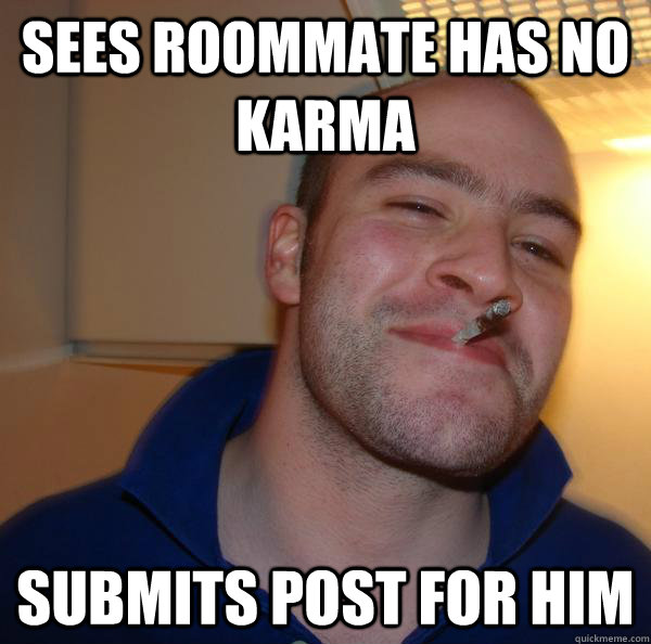 sees roommate has no karma submits post for him  - Good Guy Greg