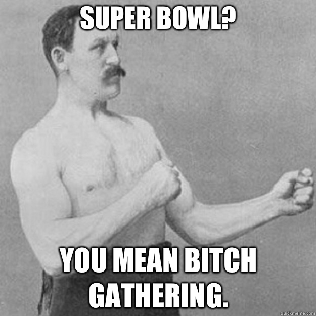 Super Bowl You mean bitch gathering - overly manly man
