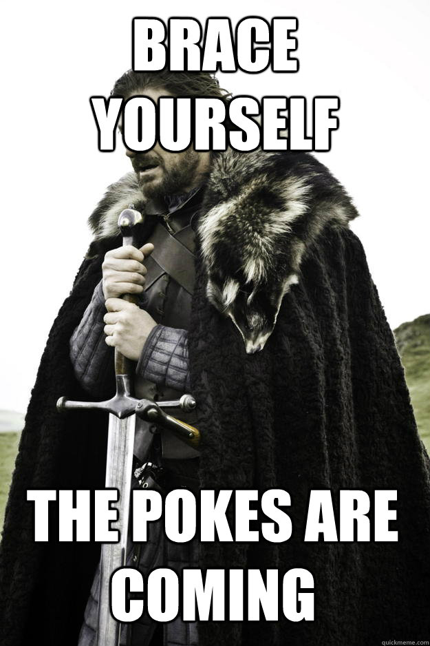 brace yourself the pokes are coming - Winter is coming