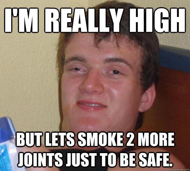 im really high but lets smoke 2 more joints just to be saf - 10 Guy