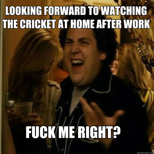 looking forward to watching the cricket at home after work f - Fuck Me Right