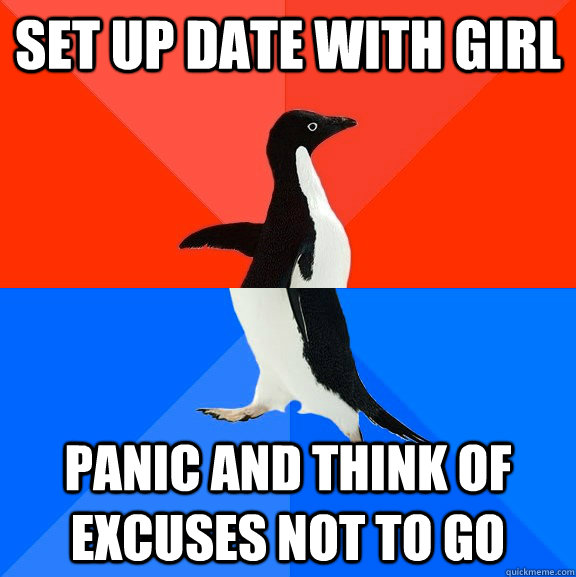 set up date with girl panic and think of excuses not to go - Socially Awesome Awkward Penguin