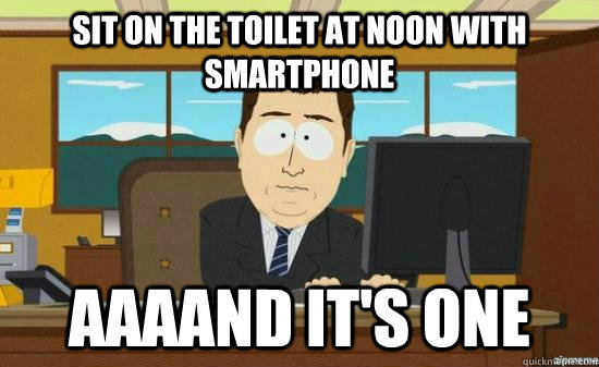 sit on the toilet at noon with smartphone aaaand its one - aaaand its gone