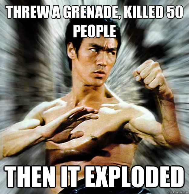 threw a grenade killed 50 people then it exploded - badass bruce lee