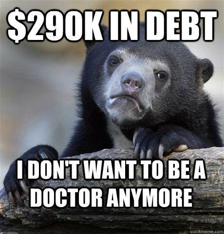 290k in debt i dont want to be a doctor anymore - Confession Bear