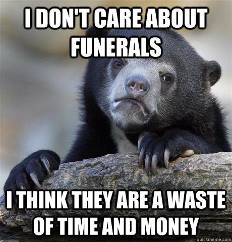 i dont care about funerals i think they are a waste of time - Confession Bear