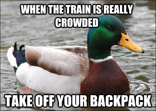 when the train is really crowded take off your backpack - Actual Advice Mallard