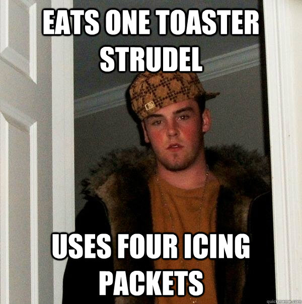 eats one toaster strudel uses four icing packets - Scumbag Steve