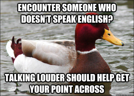 encounter someone who doesnt speak english talking louder  - Malicious Advice Mallard