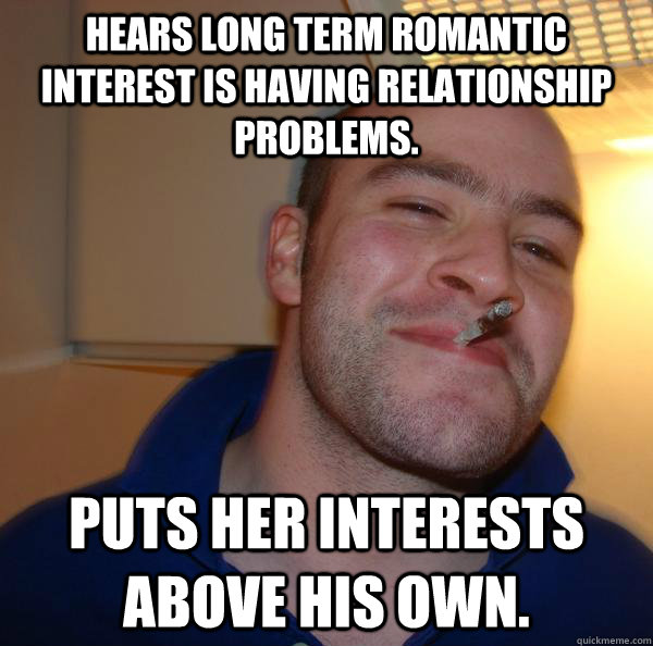 hears long term romantic interest is having relationship pro - Good Guy Greg