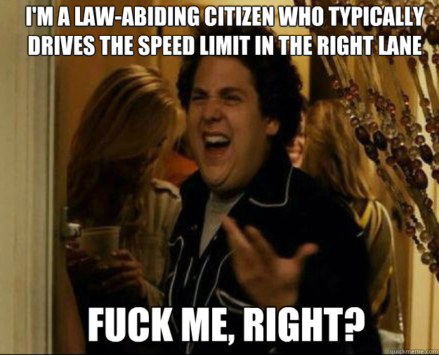 im a lawabiding citizen who typically drives the speed lim - fuck me right