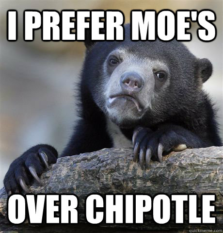i prefer moes over chipotle - Confession Bear