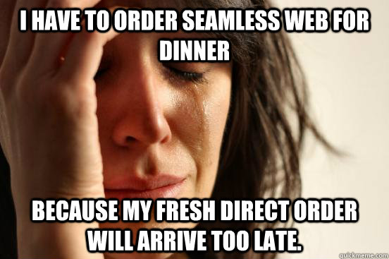 i have to order seamless web for dinner because my fresh dir - First World Problems