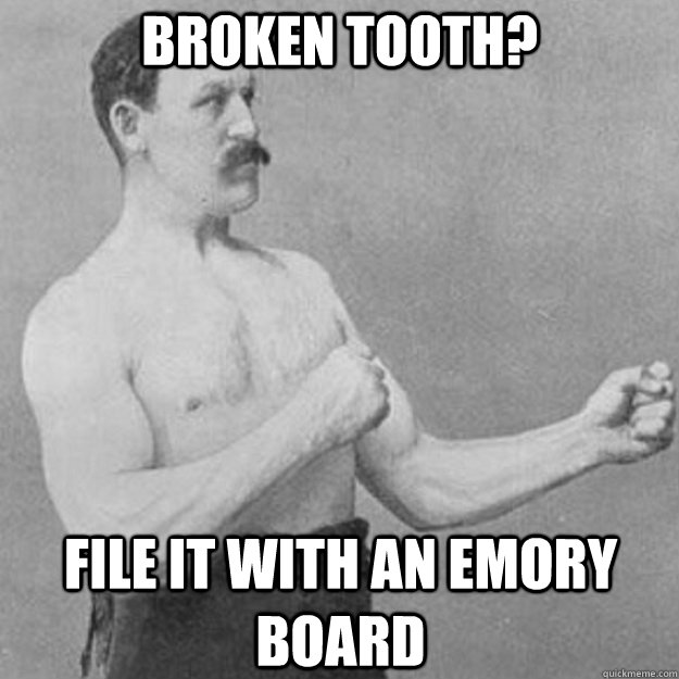broken tooth file it with an emory board - overly manly man