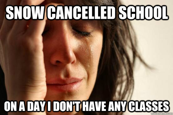 snow cancelled school on a day i dont have any classes - First World Problems