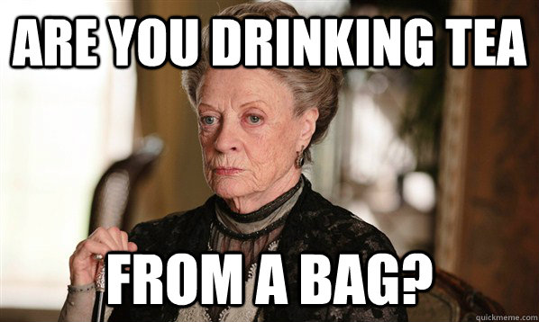 are you drinking tea from a bag - The Dowager Countess