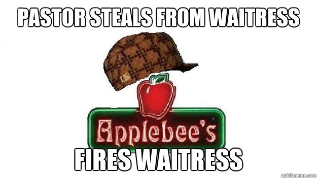 pastor steals from waitress fires waitress - Scumbag Applebees