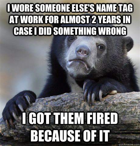 i wore someone elses name tag at work for almost 2 years in - Confession Bear