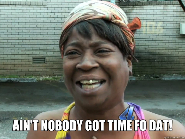 aint nobody got time fo dat - Sweet Brown