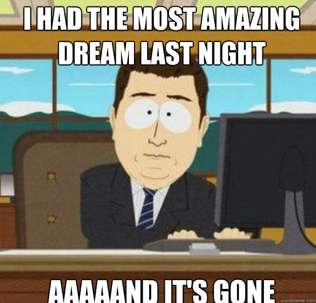 i had the most amazing dream last night aaaaand its gone - And its gone