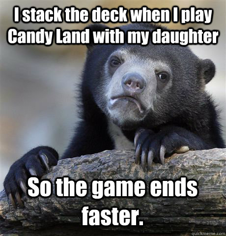 i stack the deck when i play candy land with my daughter so  - Confession Bear