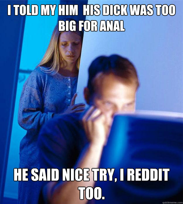 i told my him his dick was too big for anal he said nice tr - Redditors Wife