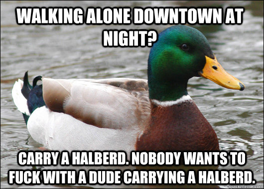 walking alone downtown at night carry a halberd nobody wan - Actual Advice Mallard