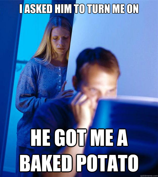 i asked him to turn me on he got me a baked potato - Redditors Wife