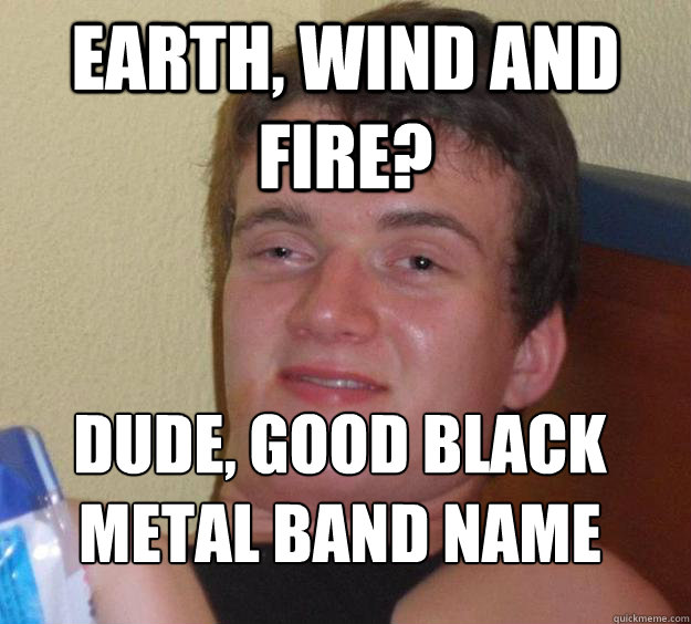 earth wind and fire dude good black metal band name  - 10 Guy