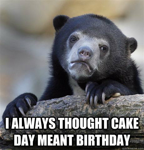 i always thought cake day meant birthday - Confession Bear