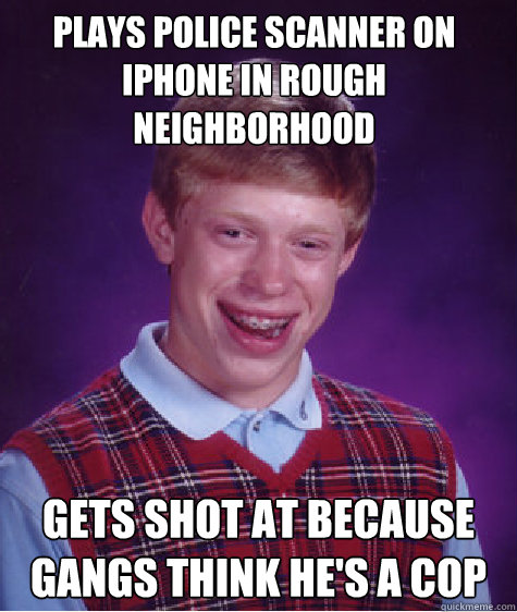plays police scanner on iphone in rough neighborhood gets s - Bad Luck Brian