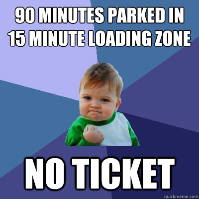 90 minutes parked in 15 minute loading zone no ticket - Success Kid